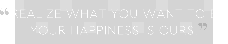 REALIZE WHAT YOU WANT TO BE.YOUR HAPPINESS IS OURS.